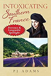 Intoxicating Southern France: Provence & Languedoc Spotlight (PJ Adams Intoxicating Travel Series)