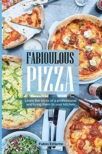 Fabioulous Pizza: Learn the tricks of a professional and bring them to your kitchen