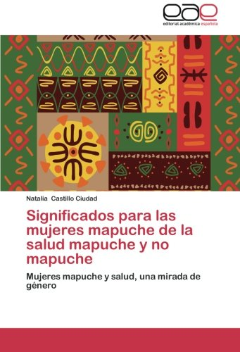 Significados Para Las Mujeres Mapuche de La Salud Mapuche y No Mapuche por Castillo Ciudad Natalia