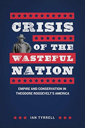 Crisis of the Wasteful Nation: Empire and Conservation in Theodore Roosevelt's America
