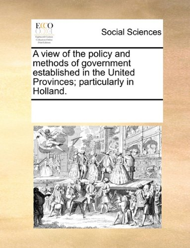 A view of the policy and methods of government established in the United Provinces; particularly in Holland.