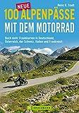 100 neue Alpenpässe mit dem Motorrad - noch mehr Traumkurven und Touren: Ausgewählte...