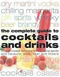 Complete Guide to Cocktails and Drinks: How to Create Fantastic Drinks Using Spirits, Liqueurs, WIne, Beer and Mixers