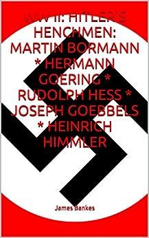 WW II: HITLER'S HENCHMEN: MARTIN BORMANN * HERMANN GOERING