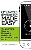 Android Development  Made Easy: The Beginner's Guide to Developing Amazing and Innovative Android Apps (Software, Programming, Mobile Apps, iOS, Android) (English Edition)