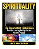 Spirituality: The Top 25 Best Techniques For Becoming Enlightened And At Peace (Spiritual Enlightenment, Spiritual Growth, Spiritual Techniques, Spirit, Enlightenment) by Ace McCloud (2015-05-07)