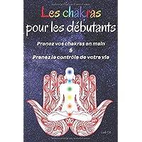 Les chakras pour les débutants : Prenez vos chakras en main & Prenez le contrôle de votre vie: Un livre sur les chakras…