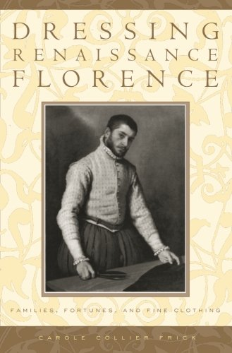 Dressing Renaissance Florence: Families, Fortunes, and Fine Clothing (The Johns Hopkins University Studies in Historical and Political Science)