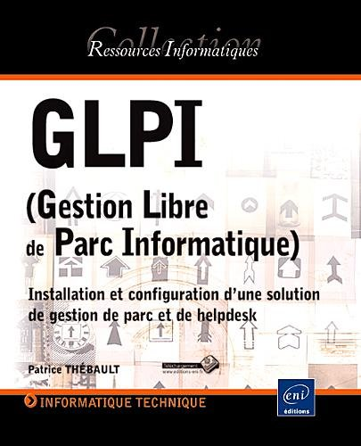 GLPI (Gestion Libre de Parc Informatique) - Installation et configuration d'une solution de gestion de parc et de helpdesk par Patrice THÉBAULT