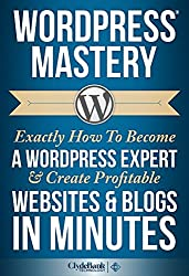 WordPress: Mastery - Exactly How To Become A WordPress Expert & Create Profitable Websites & Blogs In Minutes (WordPress, WordPress Developement, WordPress ... Plugin, WordPress 2014) (English Edition)