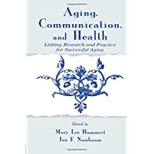 Aging, Communication, and Health: Linking Research and Practice for Successful Aging (Lea's Communication Series)
