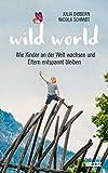 Wild World: Wie Kinder an der Welt wachsen und Eltern entspannt bleiben