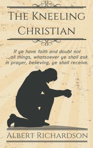 The Kneeling Christian: If ye have faith and doubt not ... all things, whatsoever ye shall ask in prayer, believing, ye shall receive. by Albert Richardson (2015-11-30) - Richardson 30