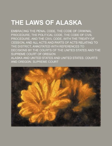 The Laws of Alaska; Embracing the Penal Code, the Code of Criminal Procedure, the Political Code, the Code of Civil Procedure, and the Civil Code, wit