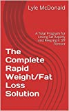 The Complete Rapid Weight/Fat Loss Solution: A Total Program for Losing Fat Rapidly and Keeping it Off Forever (English Edition)