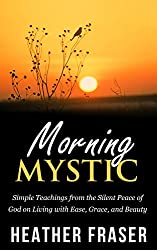 Morning Mystic: Simple Teachings from the Silent Peace of God on Living with Ease, Grace and Beauty (English Edition)