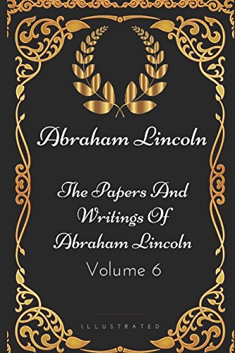 The Papers And Writings Of Abraham Lincoln - Volume 6: By Abraham Lincoln - Illustrated (Of Picture Lincoln A Book Abraham)