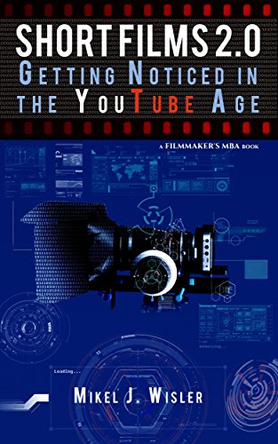 Short Films 2.0: Getting Noticed in the YouTube Age (A Filmmakers MBA Book)