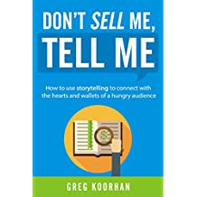 Don't Sell Me, Tell Me: How to use storytelling to connect with the hearts and wallets of a hungry audience (English Edition)