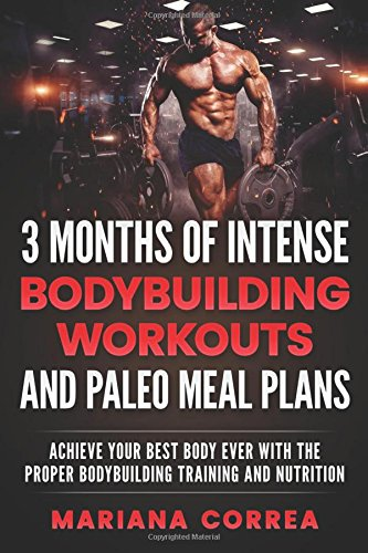 3 MONTHS OF INTENSE BODYBUILDING WORKOUTS and PALEO MEAL PLANS: ACHIEVE YOUR BEST BODY EVER WITH THE PROPER BODYBUILDING TRAINING and NUTRITION