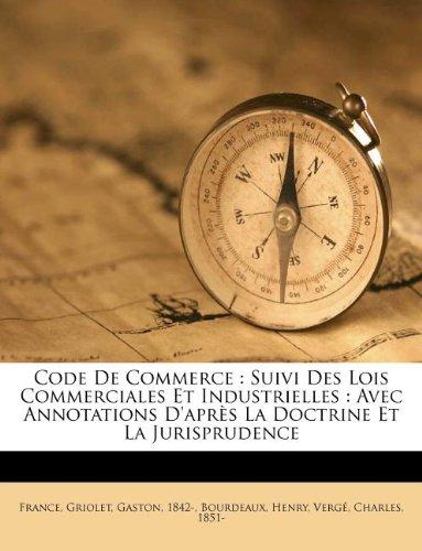 Code De Commerce: Suivi Des Lois Commerciales Et Industrielles : Avec Annotations D'après La Doctrine Et La Jurisprudence par France