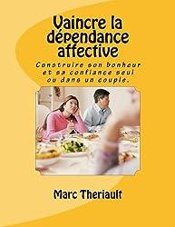 Vaincre la dépendance affective: Construire son bonheur et sa confiance seul ou en couple.