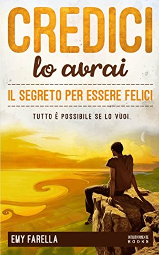 Credici, lo avrai - Il segreto per essere felici: Tutto è possibile se lo vuoi por Emy Farella