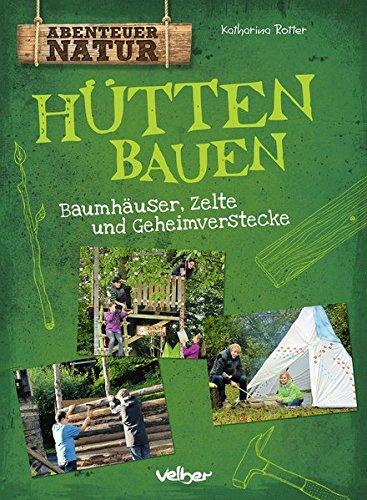 Hütten bauen: Baumhäuser, Zelte und Geheimverstecke (Abenteuer Natur) (Für Jugendliche Zelte)