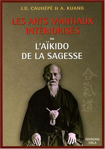 Les arts martiaux intériorisés : Ou l'Aïkido de la sagesse par J-D Cauhépé, A Kuang