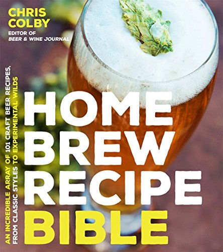 Home Brew Recipe Bible: An Incredible Array of 101 Craft Beer Recipes, from Classic Styles to Experimental Wilds por Chris Colby