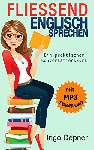 Fließend Englisch sprechen (mit MP3 Audio-Datei): Ein praktischer Konversationskurs (Englisch lernen 1)