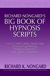 Richard Nongard's Big Book of Hypnosis Scripts:  How to Create Lasting Change Using Contextual Hypnotherapy, Mindfulness Meditation and Hypnotic Phenomena (English Edition)