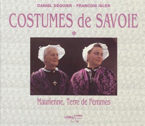 Le grand livre des costumes de Savoie : Tome 1, Maurienne, Volume 1, terre de femmes, terre de costumes.