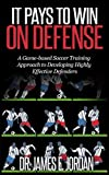 It Pays to Win on Defense: A Game-Based Soccer Approach to Developing Highly Effective Defenders (Game-based Soccer Training Book 2)
