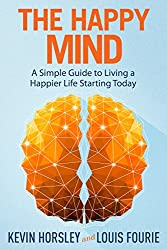 The Happy Mind: A Simple Guide to Living a Happier Life Starting Today