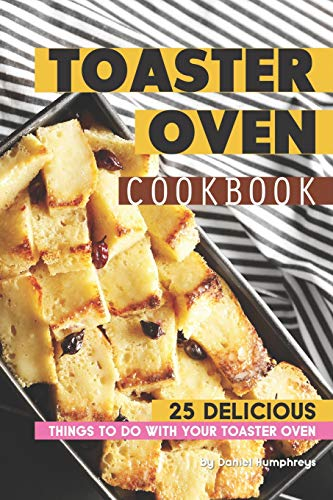 Toaster Oven Cookbook: 25 Delicious Things to do with your Toaster Oven (Rack Dish Apple)