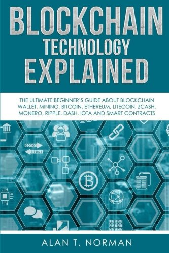 Blockchain Technology Explained: The Ultimate Beginner's Guide About Blockchain Wallet, Mining, Bitcoin, Ethereum, Litecoin, Zcash, Monero, Ripple, Dash, IOTA And Smart Contracts par Alan T. Norman