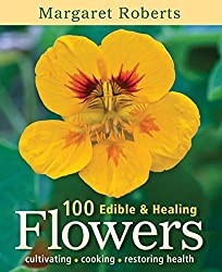 100 Edible & Healing Flowers: Cultivating, Cooking, Restoring Health by Margaret Roberts (2014-05-01)
