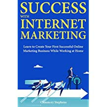 Success with Internet Marketing: Learn to Create Your First Successful Online Marketing Business While Working at Home (English Edition)