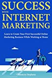 Success with Internet Marketing: Learn to Create Your First Successful Online Marketing Business While Working at Home