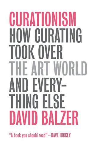 Curationism: How Curating Took Over the Art World and Everything Else por David Balzer