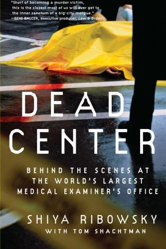 Dead Center: Behind the Scenes at the World's Largest Medical Examiner's Office by Shiya Ribowsky (2007-10-02)