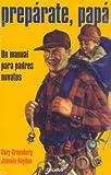 Preparate, Papa/ Be Prepared: Un Manual Para Padres Novatos / A Practical Handbook for New Dads