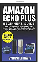 Amazon Echo Plus Beginners Guide: How To Control Your Smart Home Using Amazon Echo Plus, Echo Dot, Echo Tap, Echo Spot, Echo Show, Echo Look & Alexa (Echo Plus Manual)