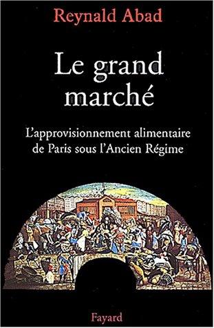 Le Grand Marché: l'approvisionnement alimentaire de Paris sous l'Ancien Régime par Reynald Abad