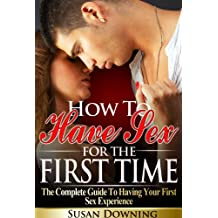 How To Have Sex For The First Time - The Complete Guide To Having Your First Sex Experience (First Time Sex, First Sex Experience, Losing Virginity, Human Sexuality) (English Edition)
