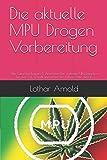 Die aktuelle MPU Drogen Vorbereitung: Alle Gutachter Fragen & Antworten, Der optimale MPU Ratgeber für den Test, Schnell und sicher den Führerschein zurück