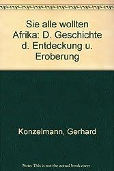 Sie alle wollten Afrika. Die Geschichte der Entdeckung und Eroberung