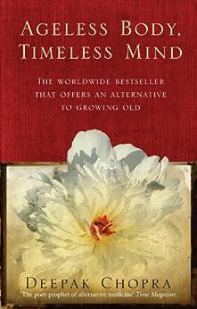 Ageless Body, Timeless Mind: A Practical Alternative To Growing Old by [Chopra, Deepak]