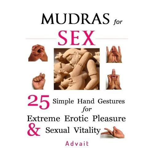 Mudras for Sex: 25 Simple Hand Gestures for Extreme Erotic Pleasure & Sexual Vitality: [ Kamasutra of Simple Hand Gestures ] by Advait (2015-05-18)